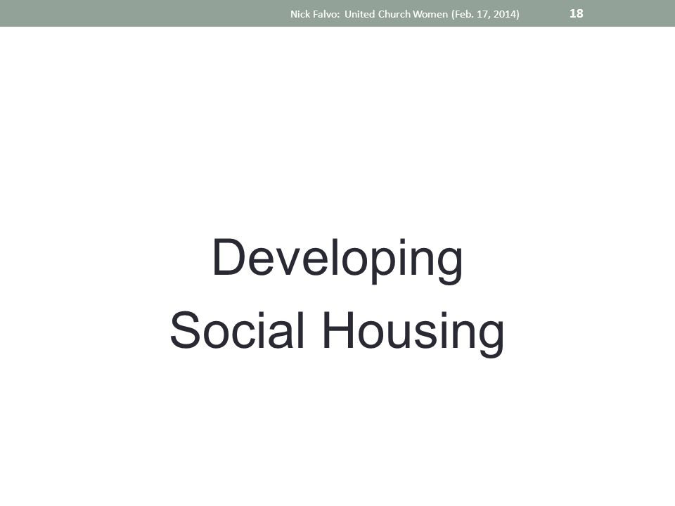 Developing Social Housing Nick Falvo: United Church Women (Feb. 17, 2014) 18