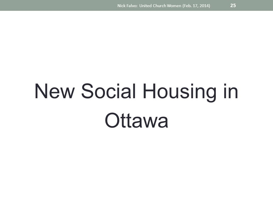 New Social Housing in Ottawa Nick Falvo: United Church Women (Feb. 17, 2014) 25