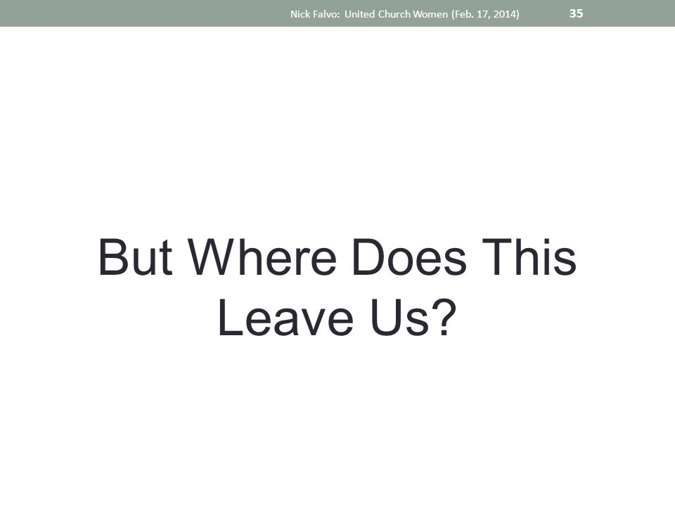 But Where Does This Leave Us Nick Falvo: United Church Women (Feb. 17, 2014) 35