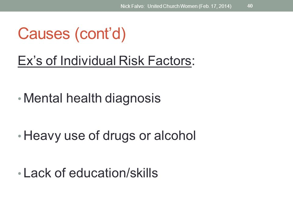 Causes (cont'd) Ex's of Individual Risk Factors: Mental health diagnosis Heavy use of drugs or alcohol Lack of education/skills 40 Nick Falvo: United