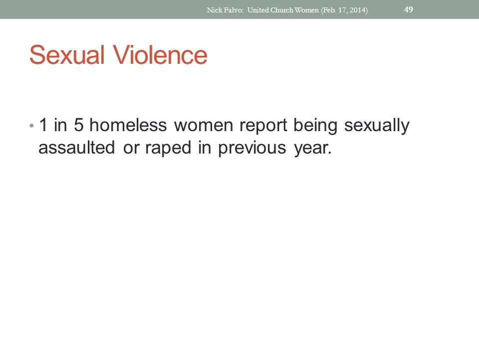 Sexual Violence 1 in 5 homeless women report being sexually assaulted or raped in previous year. Nick Falvo: United Church Women (Feb. 17, 2014) 49