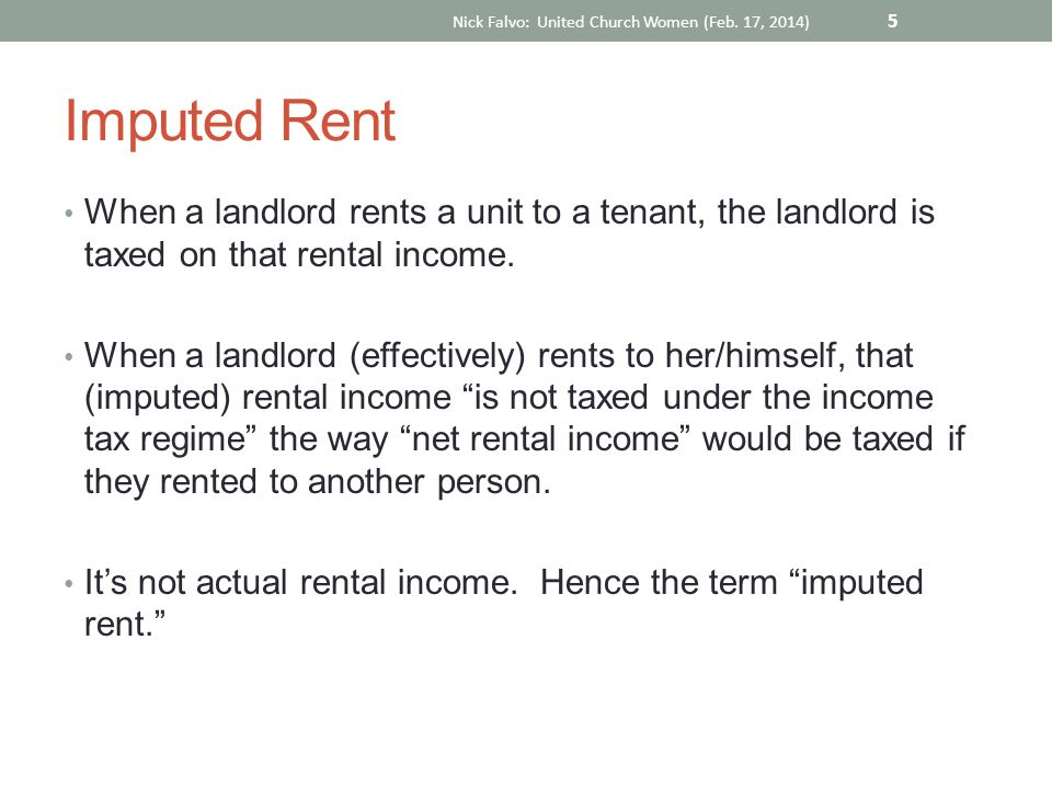 Imputed Rent When a landlord rents a unit to a tenant, the landlord is taxed on that rental income.