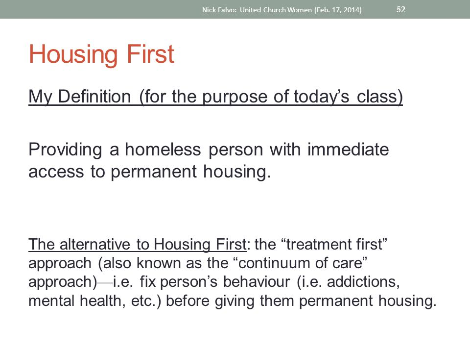 Housing First My Definition (for the purpose of today's class) Providing a homeless person with immediate access to permanent housing. The alternative