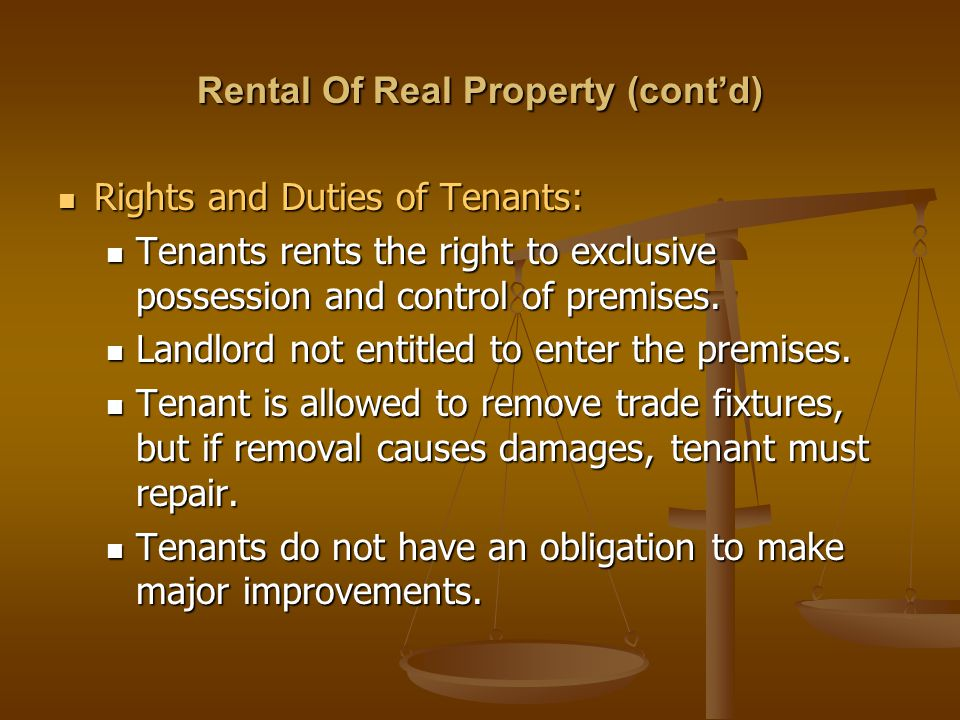 Rental Of Real Property (cont'd) Rights and Duties of Tenants: Rights and Duties of Tenants: Tenants rents the right to exclusive possession and contr