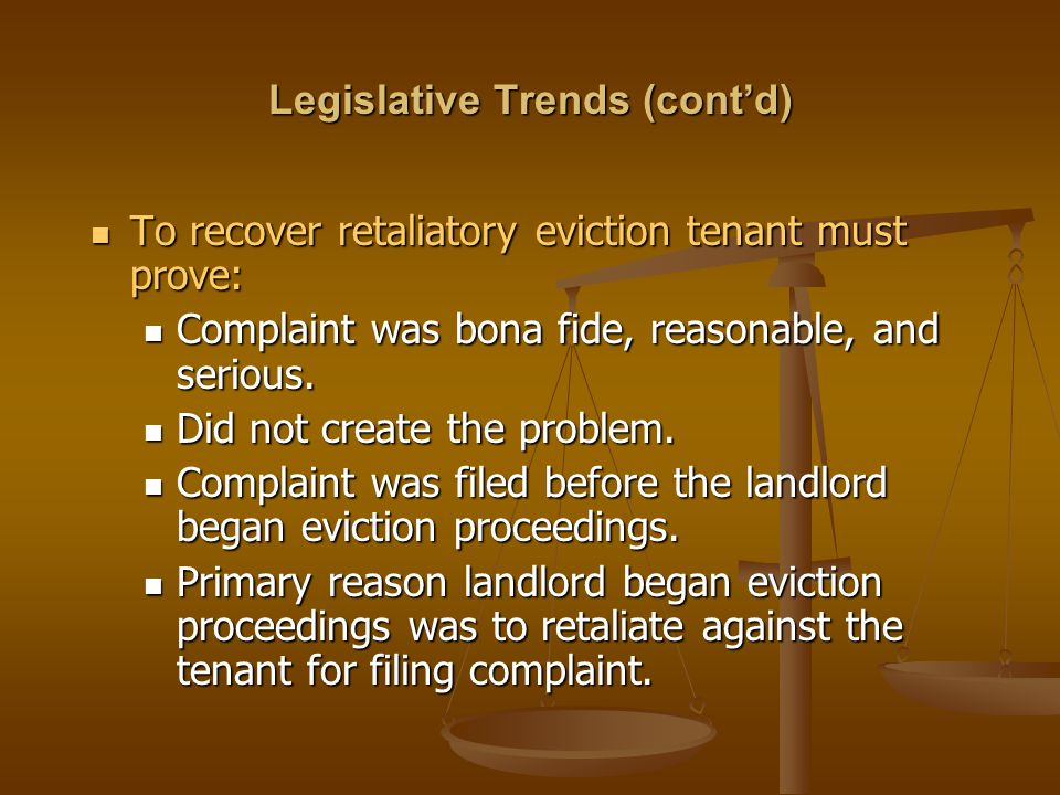 Legislative Trends (cont'd) To recover retaliatory eviction tenant must prove: To recover retaliatory eviction tenant must prove: Complaint was bona f
