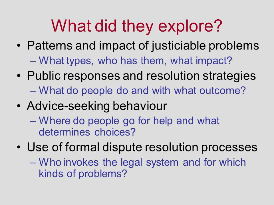 What did they explore? Patterns and impact of justiciable problems –What types, who has them, what impact? Public responses and resolution strategies