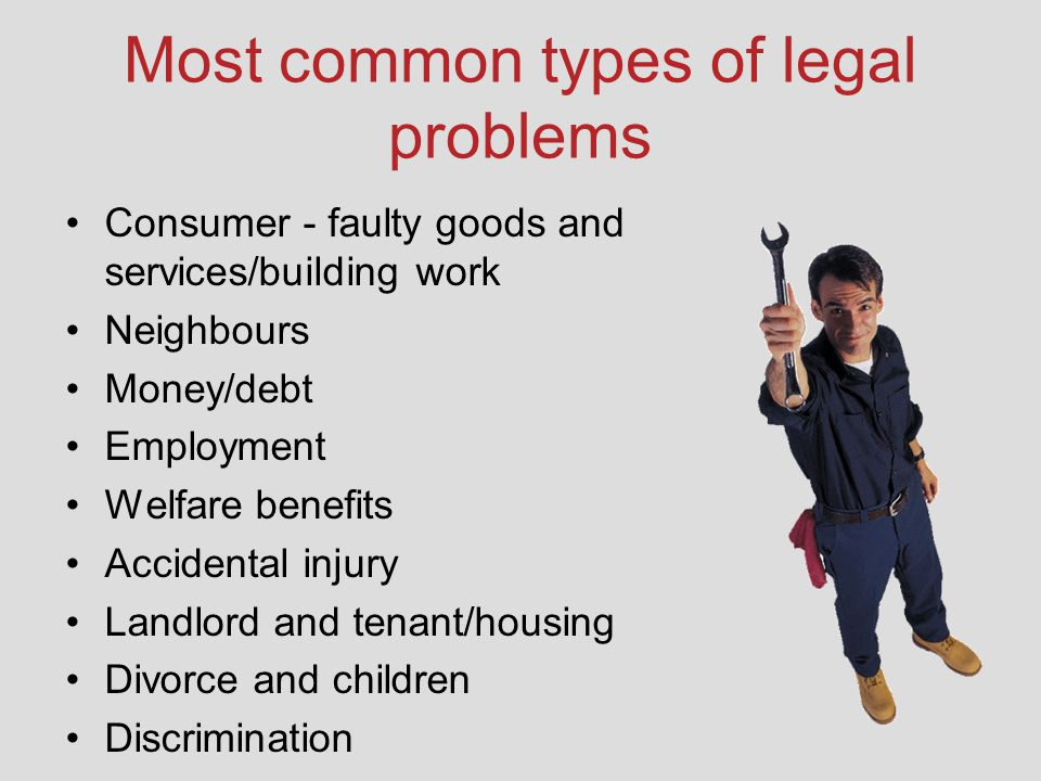 Most common types of legal problems Consumer - faulty goods and services/building work Neighbours Money/debt Employment Welfare benefits Accidental injury Landlord and tenant/housing Divorce and children Discrimination
