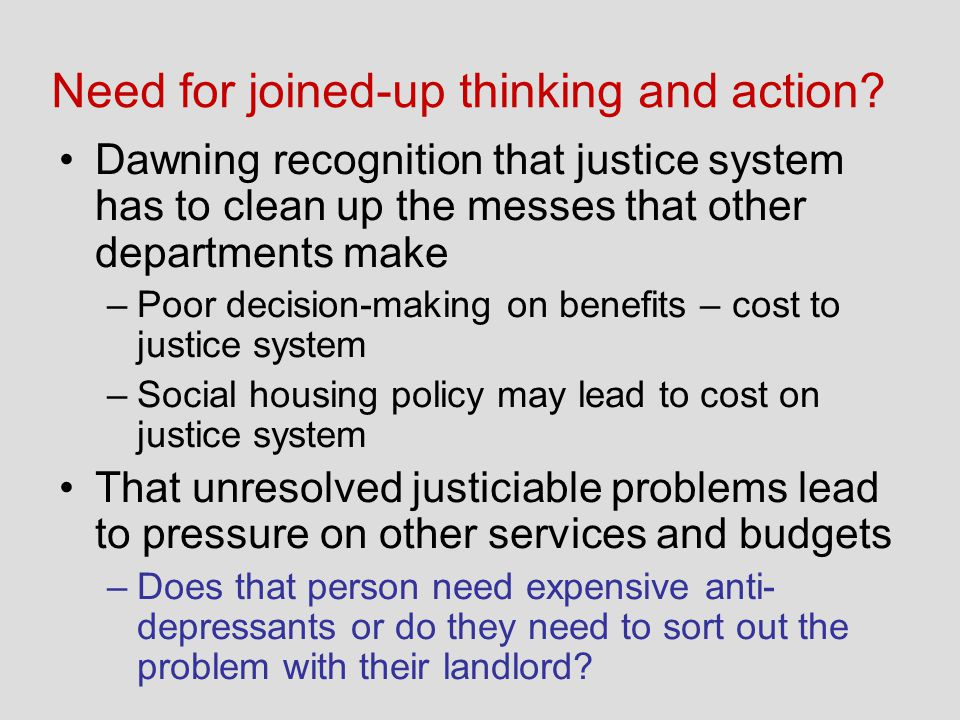 Need for joined-up thinking and action? Dawning recognition that justice system has to clean up the messes that other departments make –Poor decision-