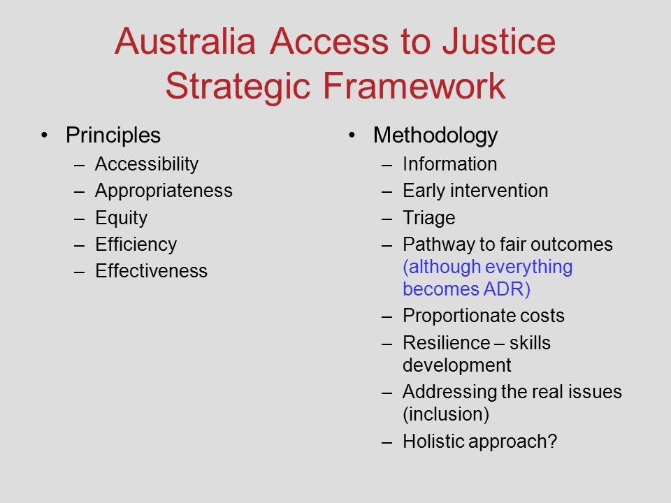 Australia Access to Justice Strategic Framework Principles –Accessibility –Appropriateness –Equity –Efficiency –Effectiveness Methodology –Information