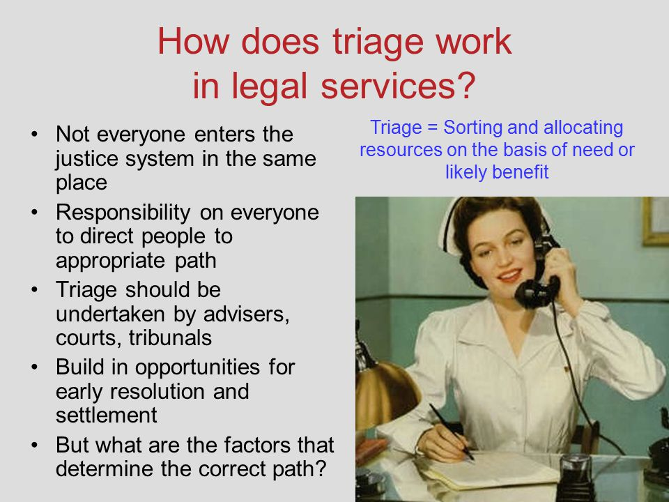 How does triage work in legal services? Not everyone enters the justice system in the same place Responsibility on everyone to direct people to approp
