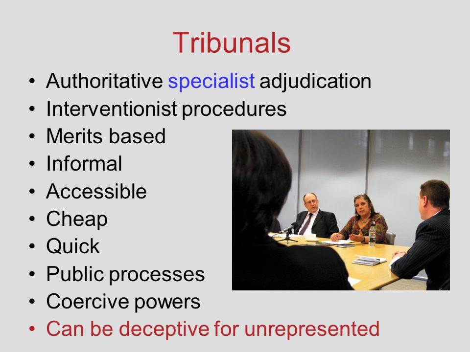 Tribunals Authoritative specialist adjudication Interventionist procedures Merits based Informal Accessible Cheap Quick Public processes Coercive powe