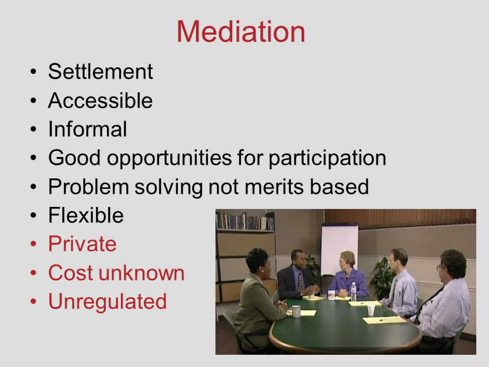 Mediation Settlement Accessible Informal Good opportunities for participation Problem solving not merits based Flexible Private Cost unknown Unregulated