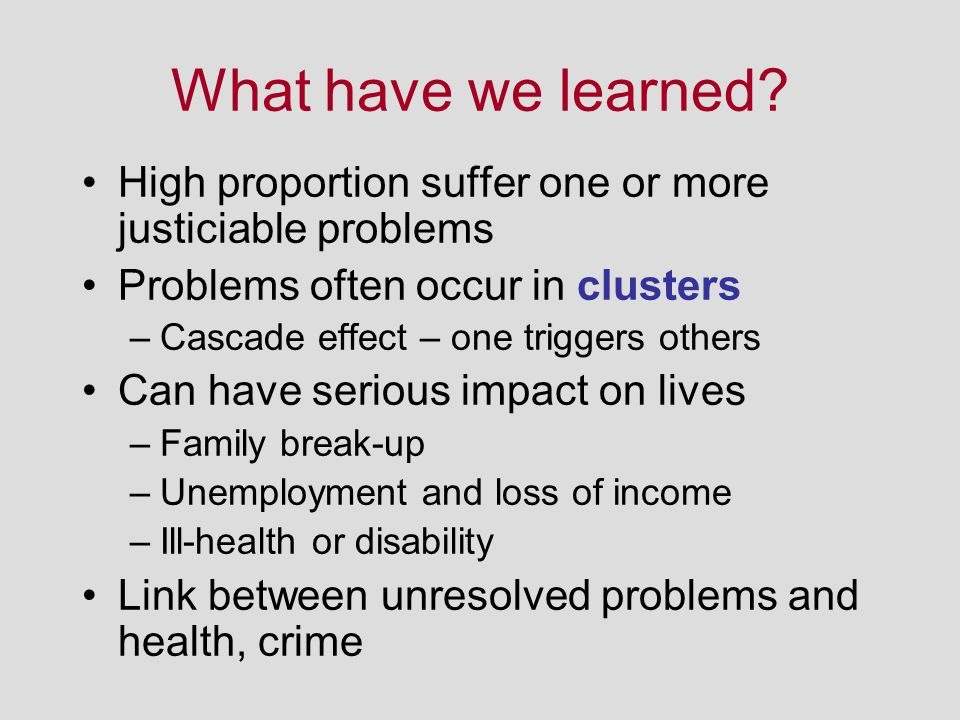 What have we learned? High proportion suffer one or more justiciable problems Problems often occur in clusters –Cascade effect – one triggers others C