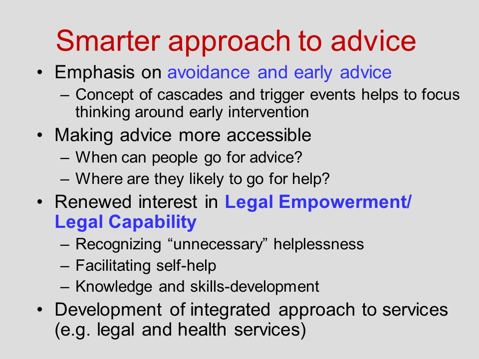 Smarter approach to advice Emphasis on avoidance and early advice –Concept of cascades and trigger events helps to focus thinking around early intervention Making advice more accessible –When can people go for advice.
