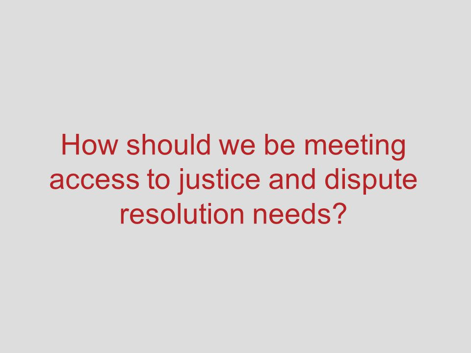 How should we be meeting access to justice and dispute resolution needs?