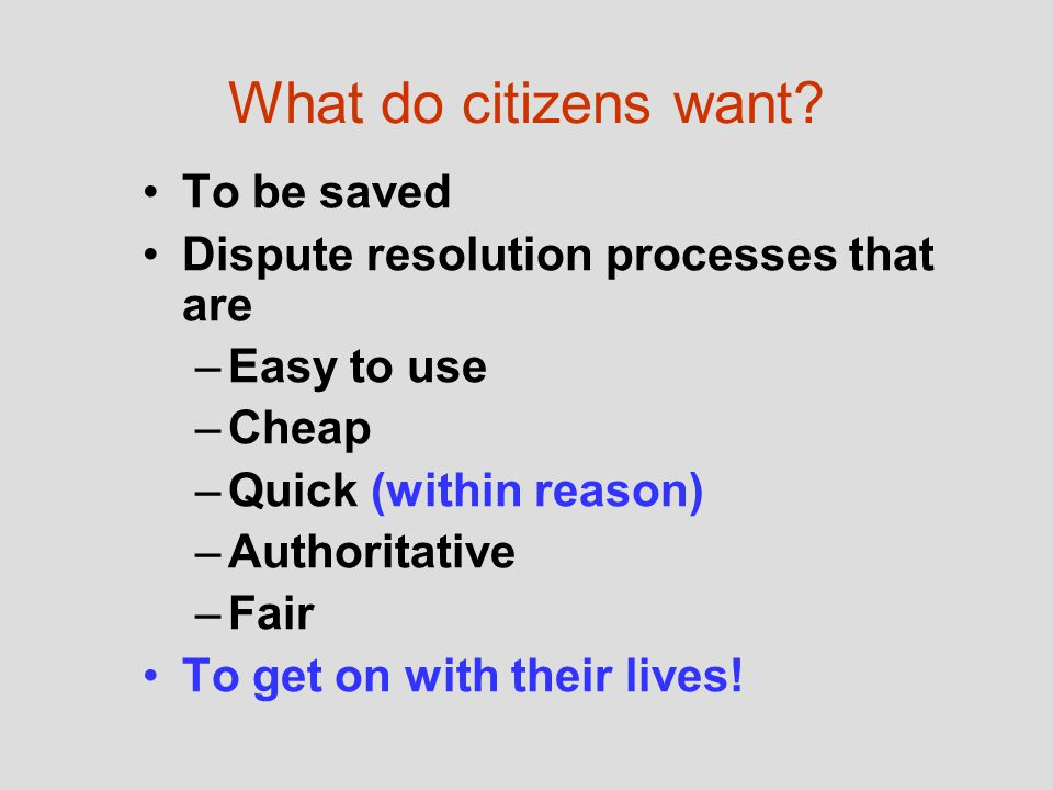 What do citizens want? To be saved Dispute resolution processes that are –Easy to use –Cheap –Quick (within reason) –Authoritative –Fair To get on wit