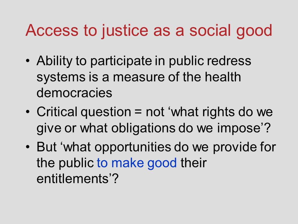 Access to justice as a social good Ability to participate in public redress systems is a measure of the health democracies Critical question = not 'what rights do we give or what obligations do we impose'.