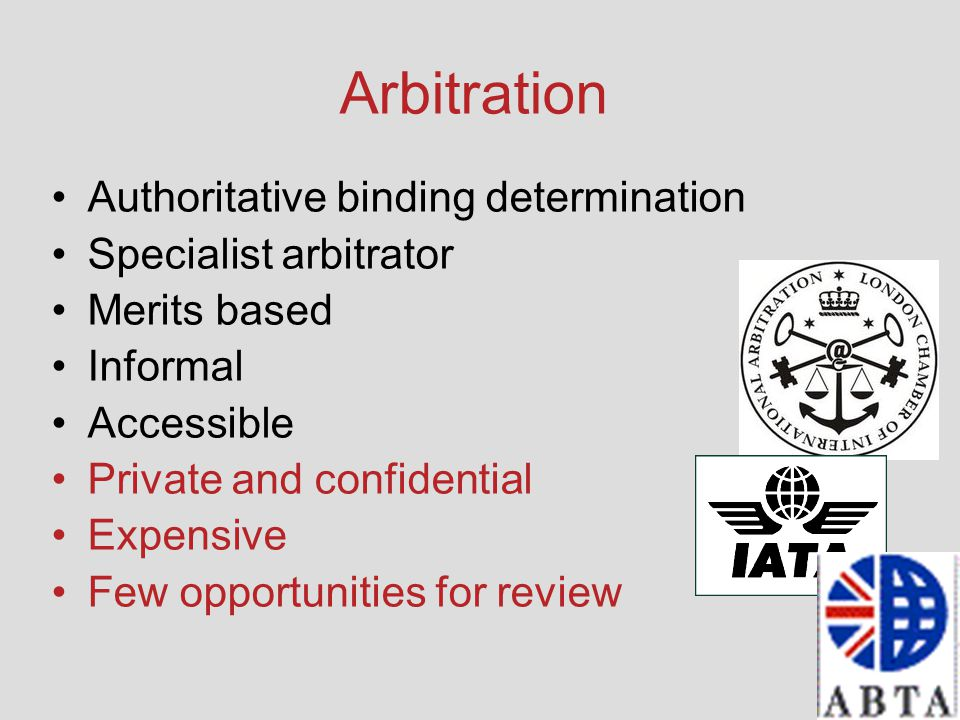 Arbitration Authoritative binding determination Specialist arbitrator Merits based Informal Accessible Private and confidential Expensive Few opportun