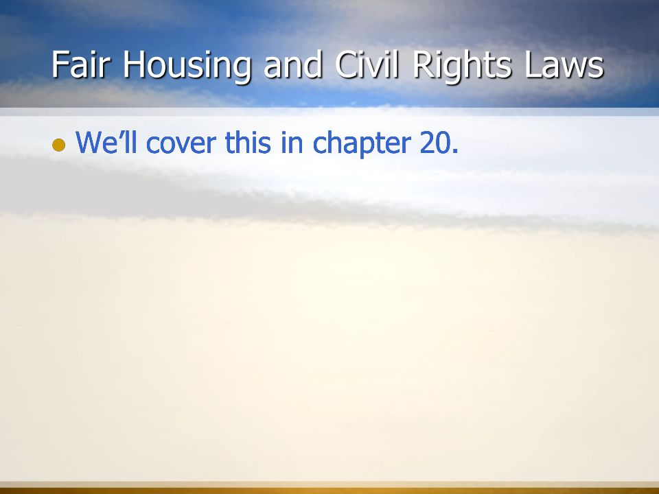 Fair Housing and Civil Rights Laws We'll cover this in chapter 20.