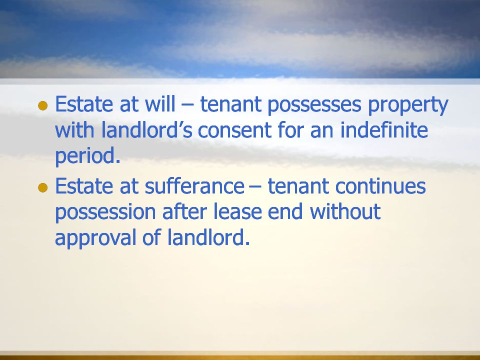 Estate at will – tenant possesses property with landlord's consent for an indefinite period.