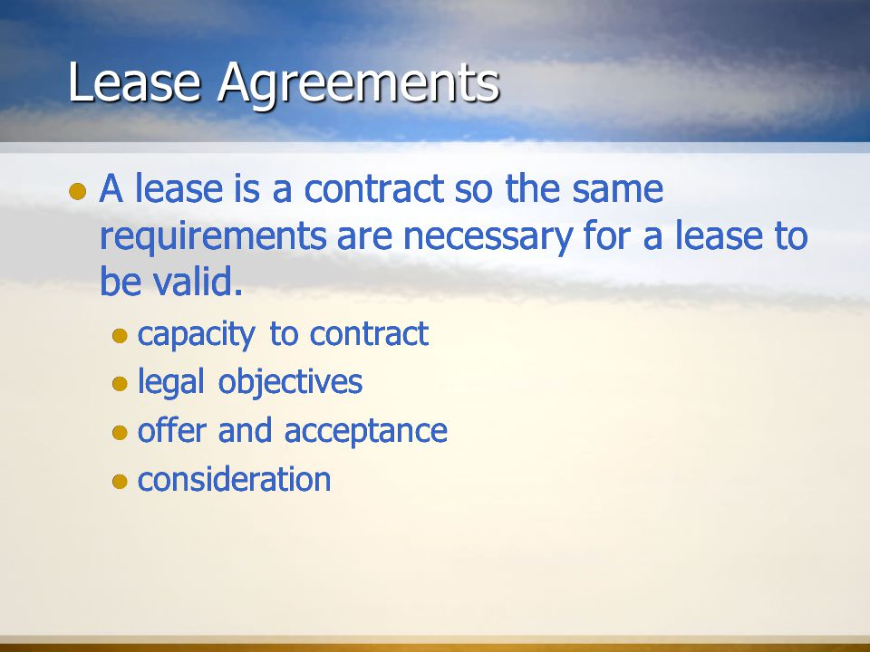 Lease Agreements A lease is a contract so the same requirements are necessary for a lease to be valid.
