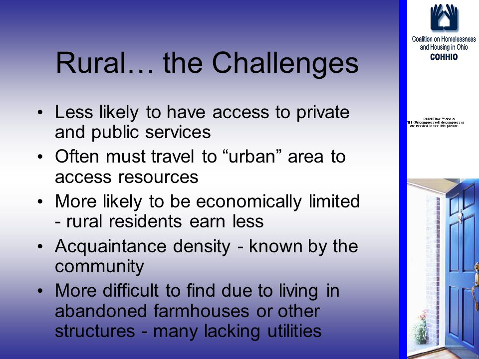 Rural… the Challenges Less likely to have access to private and public services Often must travel to urban area to access resources More likely to be economically limited - rural residents earn less Acquaintance density - known by the community More difficult to find due to living in abandoned farmhouses or other structures - many lacking utilities