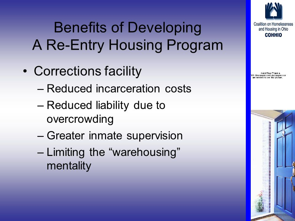 Benefits of Developing A Re-Entry Housing Program Corrections facility –Reduced incarceration costs –Reduced liability due to overcrowding –Greater inmate supervision –Limiting the warehousing mentality