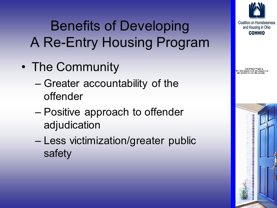 Benefits of Developing A Re-Entry Housing Program The Community –Greater accountability of the offender –Positive approach to offender adjudication –Less victimization/greater public safety