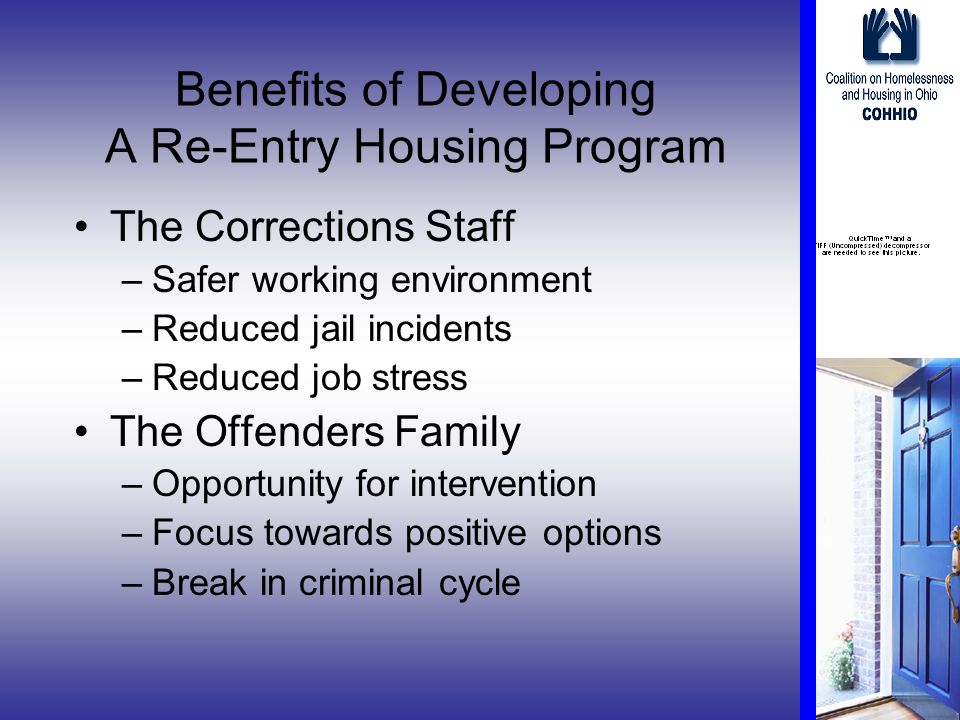 Benefits of Developing A Re-Entry Housing Program The Corrections Staff –Safer working environment –Reduced jail incidents –Reduced job stress The Offenders Family –Opportunity for intervention –Focus towards positive options –Break in criminal cycle
