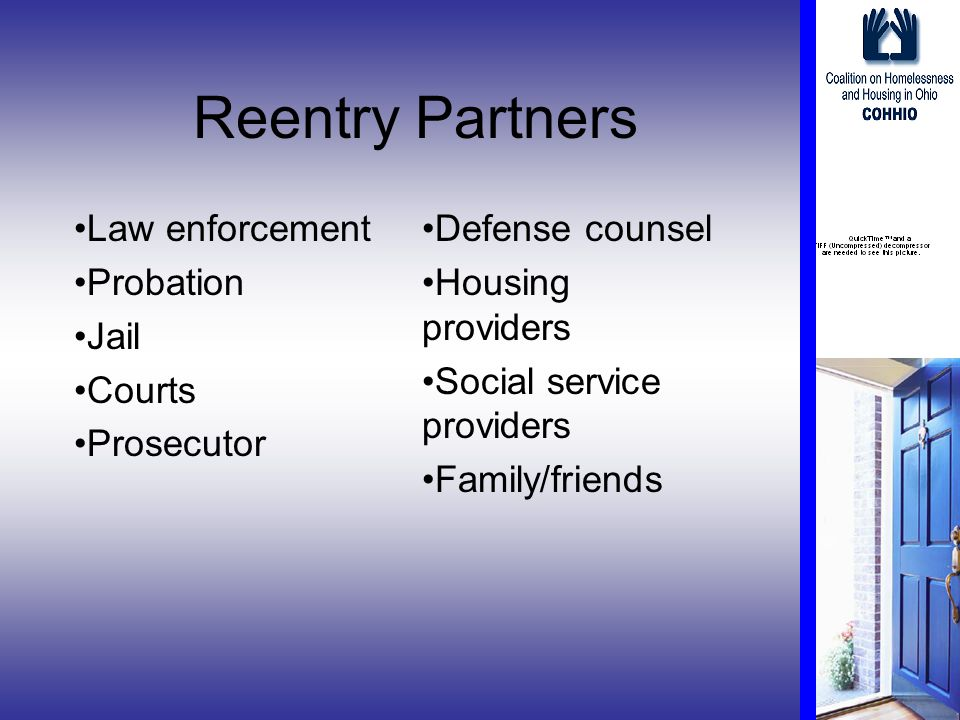 Reentry Partners Law enforcement Probation Jail Courts Prosecutor Defense counsel Housing providers Social service providers Family/friends