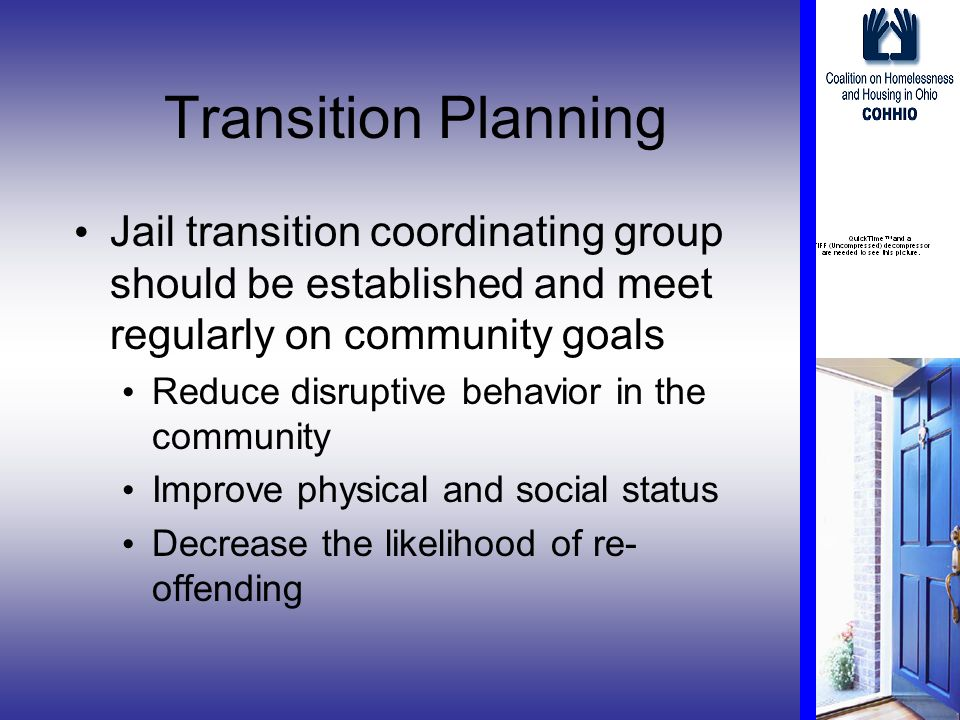 Transition Planning Jail transition coordinating group should be established and meet regularly on community goals Reduce disruptive behavior in the community Improve physical and social status Decrease the likelihood of re- offending