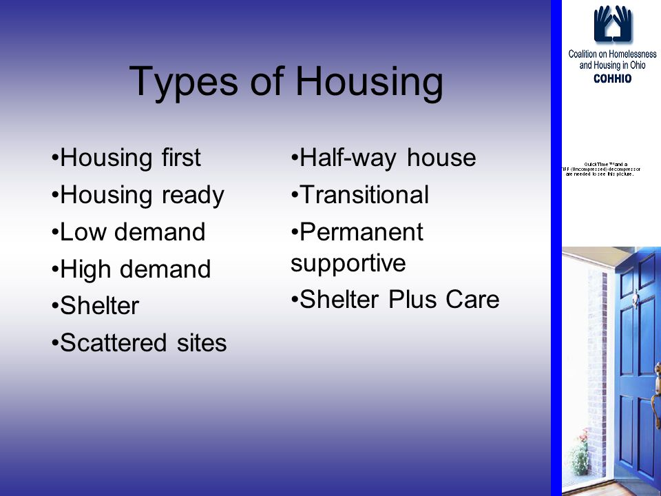 Types of Housing Housing first Housing ready Low demand High demand Shelter Scattered sites Half-way house Transitional Permanent supportive Shelter Plus Care