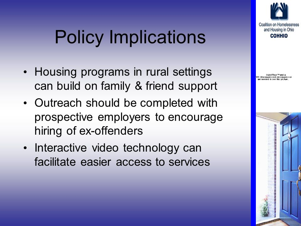 Policy Implications Housing programs in rural settings can build on family & friend support Outreach should be completed with prospective employers to encourage hiring of ex-offenders Interactive video technology can facilitate easier access to services