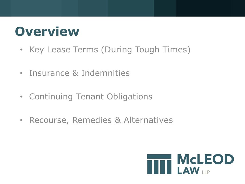 Overview Key Lease Terms (During Tough Times) Insurance & Indemnities Continuing Tenant Obligations Recourse, Remedies & Alternatives