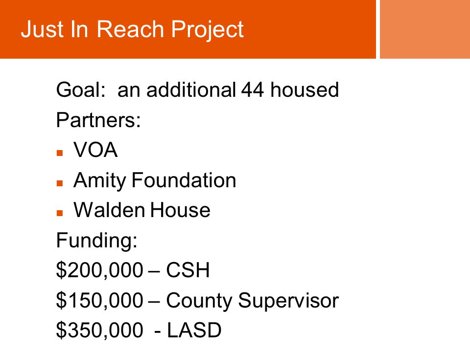 Goal: an additional 44 housed Partners: VOA Amity Foundation Walden House Funding: $200,000 – CSH $150,000 – County Supervisor $350,000 - LASD Just In Reach Project