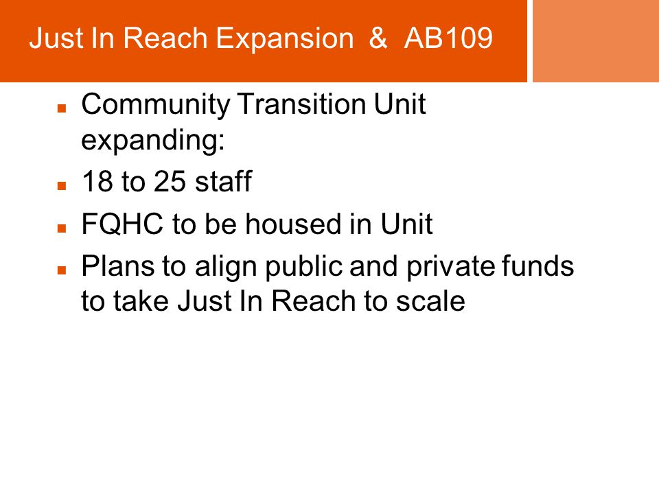 Community Transition Unit expanding: 18 to 25 staff FQHC to be housed in Unit Plans to align public and private funds to take Just In Reach to scale Just In Reach Expansion & AB109