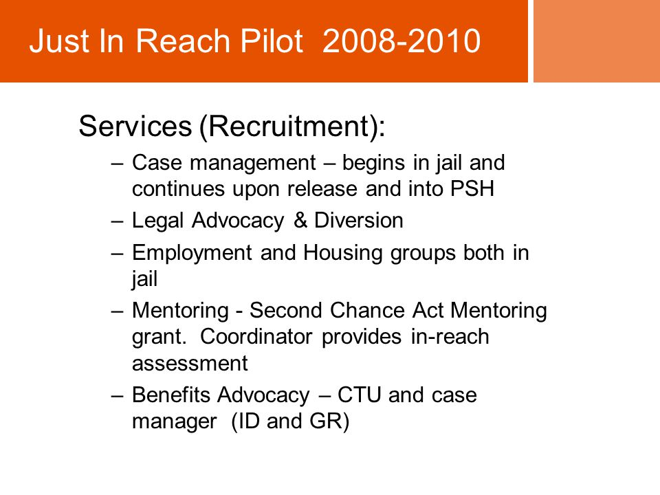 Services (Recruitment): –Case management – begins in jail and continues upon release and into PSH –Legal Advocacy & Diversion –Employment and Housing groups both in jail –Mentoring - Second Chance Act Mentoring grant.