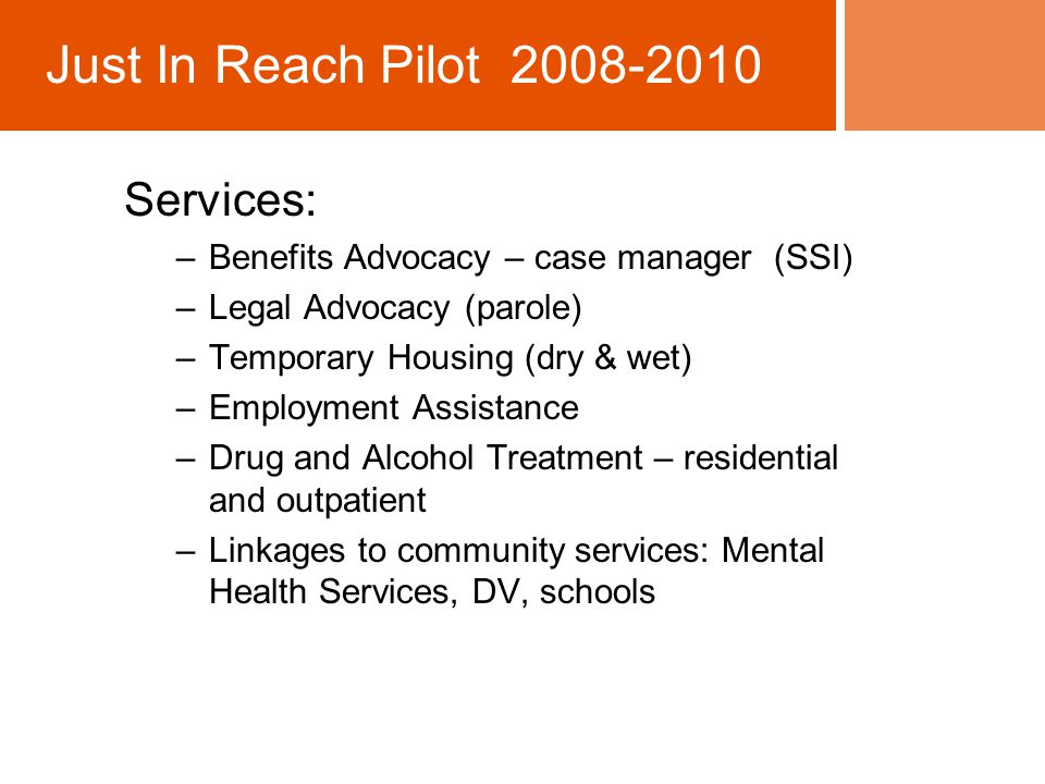 Services: –Benefits Advocacy – case manager (SSI) –Legal Advocacy (parole) –Temporary Housing (dry & wet) –Employment Assistance –Drug and Alcohol Treatment – residential and outpatient –Linkages to community services: Mental Health Services, DV, schools Just In Reach Pilot 2008-2010