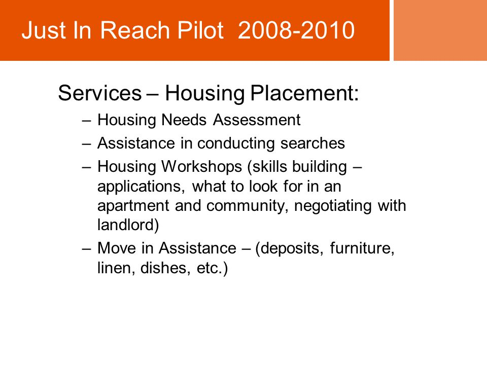 Services – Housing Placement: –Housing Needs Assessment –Assistance in conducting searches –Housing Workshops (skills building – applications, what to