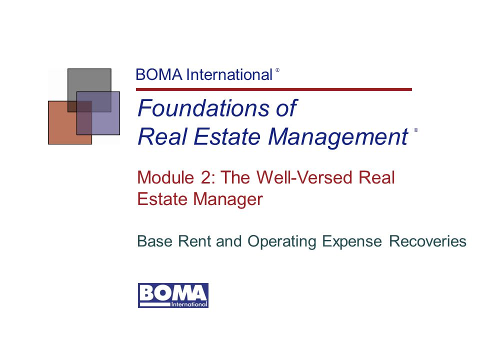 Foundations of Real Estate Management BOMA International ® Module 2: The Well-Versed Real Estate Manager Base Rent and Operating Expense Recoveries ®