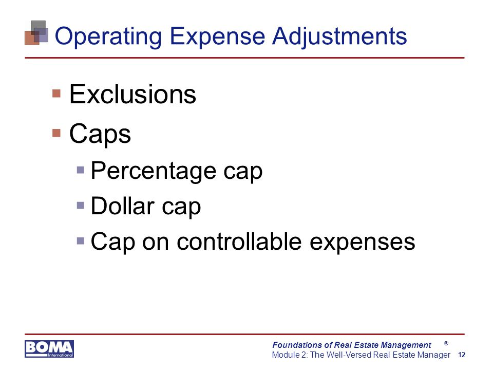 Foundations of Real Estate Management Module 2: The Well-Versed Real Estate Manager 12 ® Operating Expense Adjustments  Exclusions  Caps  Percentage cap  Dollar cap  Cap on controllable expenses