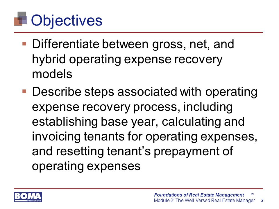 Foundations of Real Estate Management Module 2: The Well-Versed Real Estate Manager 2 ® Objectives  Differentiate between gross, net, and hybrid operating expense recovery models  Describe steps associated with operating expense recovery process, including establishing base year, calculating and invoicing tenants for operating expenses, and resetting tenant's prepayment of operating expenses