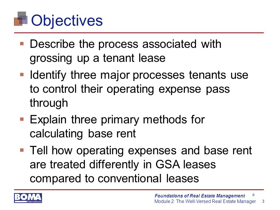 Foundations of Real Estate Management Module 2: The Well-Versed Real Estate Manager 3 ® Objectives  Describe the process associated with grossing up a tenant lease  Identify three major processes tenants use to control their operating expense pass through  Explain three primary methods for calculating base rent  Tell how operating expenses and base rent are treated differently in GSA leases compared to conventional leases