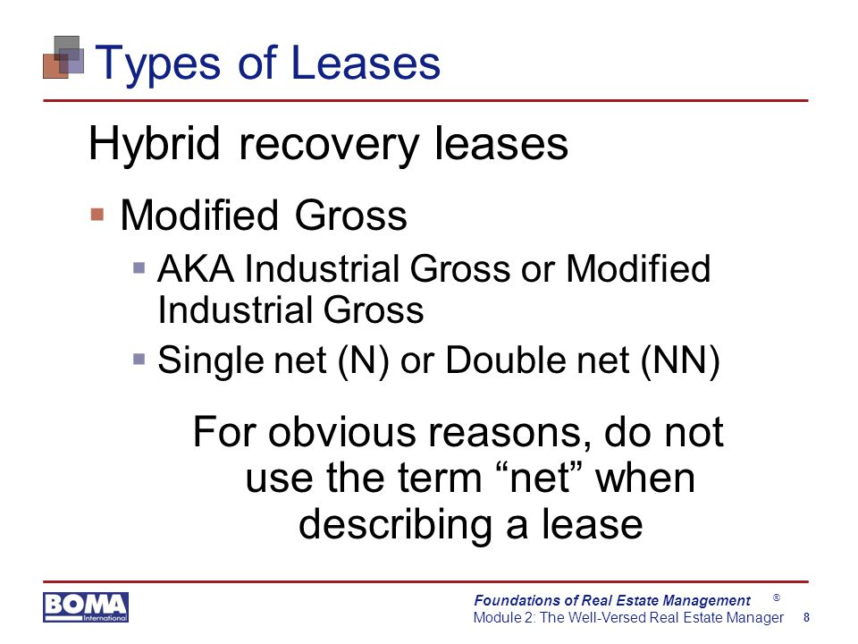 Foundations of Real Estate Management Module 2: The Well-Versed Real Estate Manager 8 ® Types of Leases Hybrid recovery leases  Modified Gross  AKA Industrial Gross or Modified Industrial Gross  Single net (N) or Double net (NN) For obvious reasons, do not use the term net when describing a lease