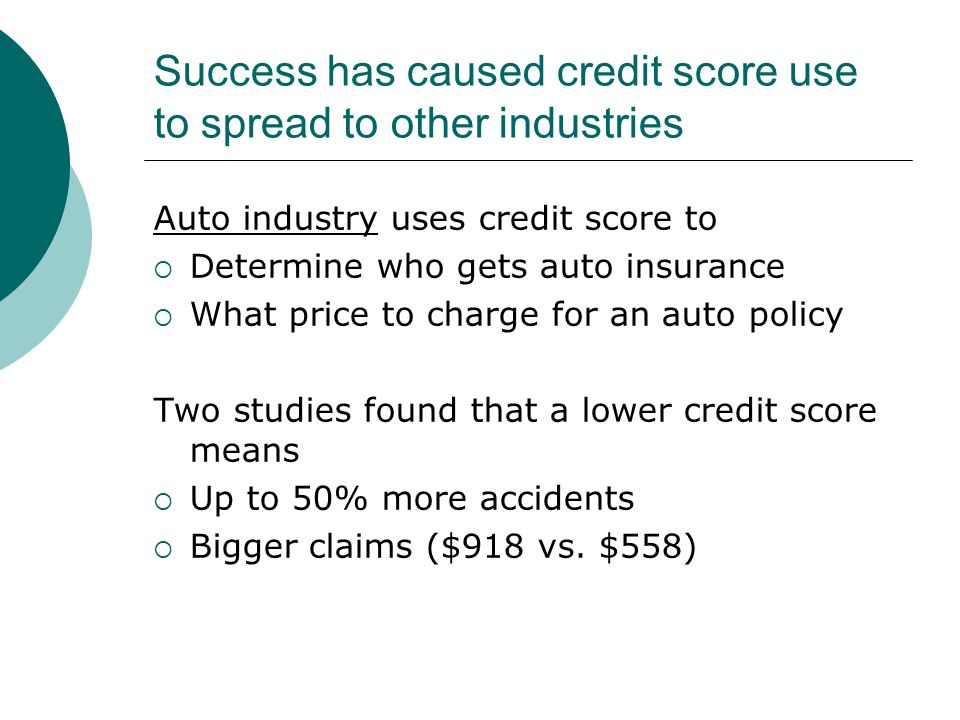 Success has caused credit score use to spread to other industries Auto industry uses credit score to  Determine who gets auto insurance  What price to charge for an auto policy Two studies found that a lower credit score means  Up to 50% more accidents  Bigger claims ($918 vs.