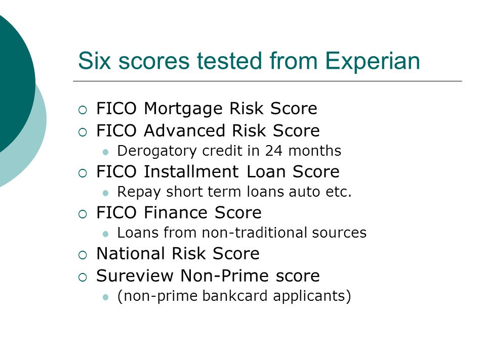 Six scores tested from Experian  FICO Mortgage Risk Score  FICO Advanced Risk Score Derogatory credit in 24 months  FICO Installment Loan Score Repay short term loans auto etc.