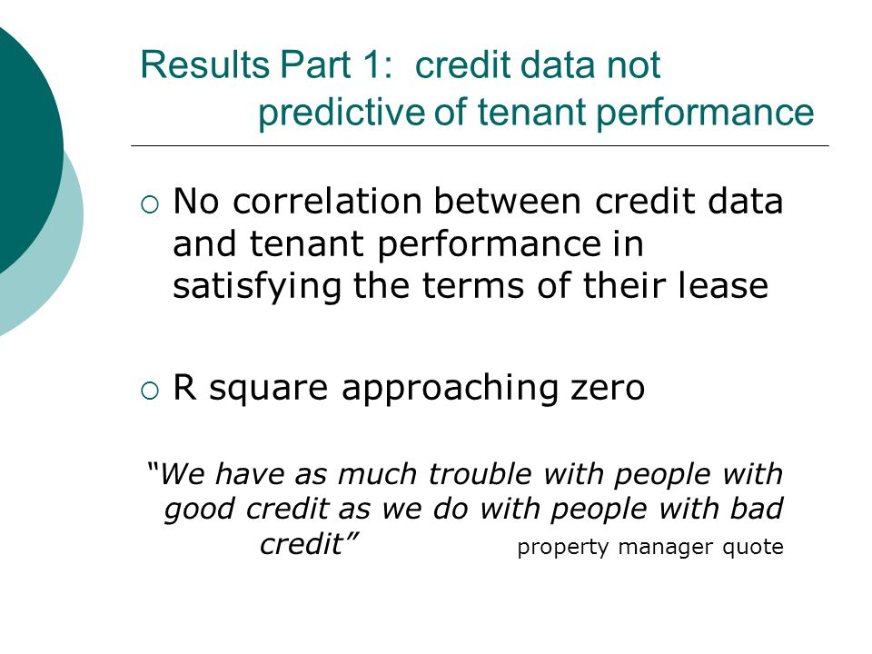 Results Part 1: credit data not predictive of tenant performance  No correlation between credit data and tenant performance in satisfying the terms of their lease  R square approaching zero We have as much trouble with people with good credit as we do with people with bad credit property manager quote