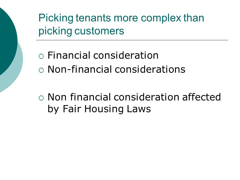 Picking tenants more complex than picking customers  Financial consideration  Non-financial considerations  Non financial consideration affected by Fair Housing Laws