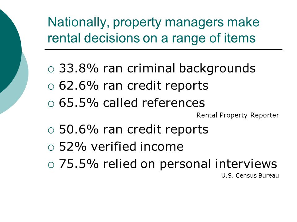 Nationally, property managers make rental decisions on a range of items  33.8% ran criminal backgrounds  62.6% ran credit reports  65.5% called references Rental Property Reporter  50.6% ran credit reports  52% verified income  75.5% relied on personal interviews U.S.