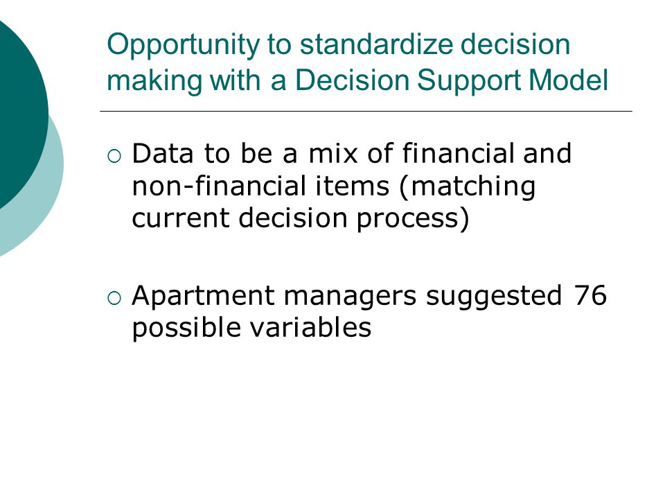 Opportunity to standardize decision making with a Decision Support Model  Data to be a mix of financial and non-financial items (matching current decision process)  Apartment managers suggested 76 possible variables